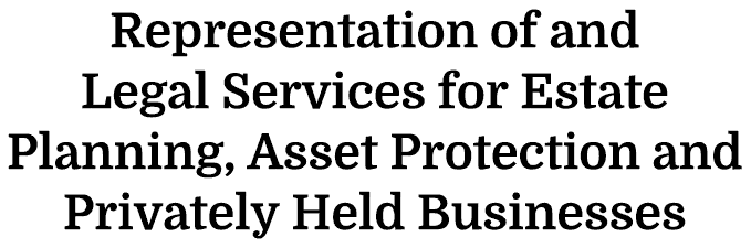 Representation Of And Legal Services For esate Planning, Asset Protection and Privately Held Businesses